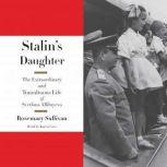 Stalin's Daughter The Extraordinary and Tumultuous Life of Svetlana Alliluyeva, Rosemary Sullivan