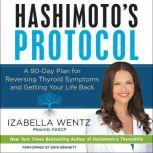 Hashimoto's Protocol A 90-Day Plan for Reversing Thyroid Symptoms and Getting Your Life Back, Izabella Wentz, PharmD.