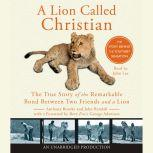 A Lion Called Christian The True Story of the Remarkable Bond Between Two Friends and a Lion, Anthony Bourke