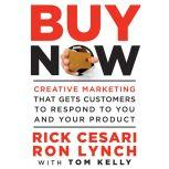 Buy Now Creative Marketing that Gets Customers to Respond to You and Your Product, Rick Cesari