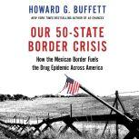 Our 50-State Border Crisis How the Mexican Border Fuels the Drug Epidemic Across America, Howard G. Buffett