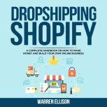 DROPSHIPPING SHOPIFY A Complete Handbook on How to Make Money and Build Your Own Online Business, Warren Ellison