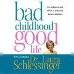 Bad Childhood---Good Life How to Blossom and Thrive in Spite of an, Dr. Laura Schlessinger