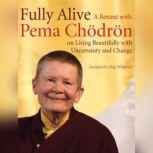 Fully Alive A Retreat with Pema Chodron on Living Beautifully with Uncertainty and Change, Pema Chodron