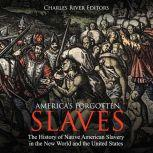 America's Forgotten Slaves: The History of Native American Slavery in the New World and the United States, Charles River Editors