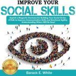 IMPROVE YOUR SOCIAL SKILLS Exploit a Magnetic Charisma for Building Your Social Circles. A Path to Improve Communication Skills and Emotional Agility. Understanding Others Will be Easy! NEW VERSION, BARACK E. WHITE