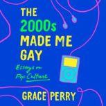 The 2000s Made Me Gay Essays on Pop Culture, Grace Perry