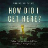How Did I Get Here? Finding Your Way Back to God When Everything is Pulling You Away, Christine Caine