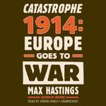 Catastrophe 1914 Europe Goes to War, Sir Max Hastings