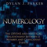 NUMEROLOGY The Divine and Mystical Relationship Between A Number and Coincident Events, Dylan J. Parker