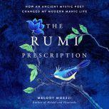 The Rumi Prescription How an Ancient Mystic Poet Changed My Modern Manic Life, Melody Moezzi
