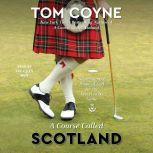 A Course Called Scotland Searching the Home of Golf for the Secret to Its Game, Tom Coyne