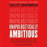 Unapologetically Ambitious Take Risks, Break Barriers, and Create Success on Your Own Terms, Shellye Archambeau