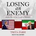 Losing an Enemy Obama, Iran, and the Triumph of Diplomacy, Trita Parsi