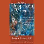In an Unspoken Voice How the Body Releases Trauma and Restores Goodness, Peter A. Levine, Ph.D.