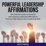 Powerful Leadership Affirmations The Essential Guide on Powerful and Inspiring Leadership Affirmations That Can Help Improve Your Leadership Skills, Otis Pavel