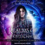 Realms of Ghosts and Magic Fae Witch Chronicles Book 1, J. S. Malcom