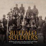 Buffalo Soldiers: The History and Legacy of the Black Soldiers Who Fought in the U.S. Army during the Indian Wars, Charles River Editors