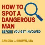 How to Spot a Dangerous Man Before You Get Involved , MA Brown