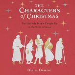 The Characters of Christmas 10 Unlikely People Caught Up in the Story of Jesus, Daniel Darling