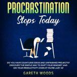 Procrastination Stops Today Do You Have Countless Ideas and Unfinished Projects? Discover the Simple Way to Shift Your Mindset and Increase Your Productivity by 10X, Even If you're Lazy AF, Gareth Woods