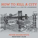 How to Kill a City Gentrification, Inequality, and the Fight for the Neighborhood, Peter Moskowitz