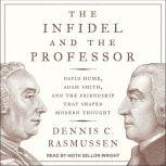 The Infidel and the Professor David Hume, Adam Smith, and the Friendship That Shaped Modern Thought, Dennis C. Rasmussen