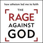 The Rage Against God How Atheism Led Me to Faith, Peter Hitchens