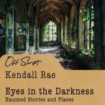 Eyes in the Darkness Haunted Stories and Places, Kendall Rae
