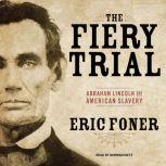 The Fiery Trial Abraham Lincoln and American Slavery, Eric Foner