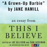 "A Grown-Up Barbie A ""This I Believe"" Essay, Jane Hamill"