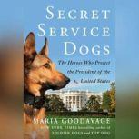 Secret Service Dogs The Heroes Who Protect the President of the United States, Maria Goodavage