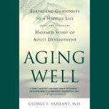 Aging Well Surprising Guideposts to a Happier Life from the Landmark Study of Adult Development, George E. Vaillant