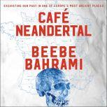 Cafe Neandertal Excavating Our Past in One of Europe's Most Ancient Places, Beebe Bahrami