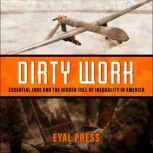 Dirty Work Essential Jobs and the Hidden Toll of Inequality in America, Eyal Press