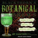 Blackthorn's Botanical Brews Herbal Potions, Magical Teas, and Spirited Libations, Amy Blackthorn
