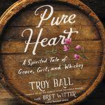 Pure Heart A Spirited Tale of Grace, Grit, and Whiskey, Troylyn Ball