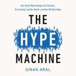 The Hype Machine How Fake News and Social Media Disrupt Our Elections, Our Economy, and Our Lives, Sinan Aral