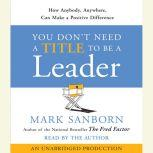 You Don't Need a Title To Be a Leader How Anyone, Anywhere, Can Make a Positive Difference, Mark Sanborn