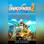 Overcooked 2 Game, Switch, PS4, Online, Xbox One, Levels, Achievements, Tips, Cheats, Recipes, Characters, Guide Unofficial, Hse Guides