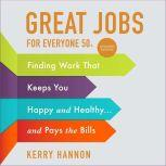 Great Jobs for Everyone 50 +, Updated Edition Finding Work That Keeps You Happy and Healthy...and Pays the Bills, Kerry Hannon
