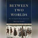 Between Two Worlds How the English Became Americans, Malcolm Gaskill