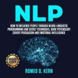 NLP: How to Influence People Through Neuro-Linguistic Programming and Secret Techniques, Dark psychology Covert Persuasion and Emotional Intelligence, Romeo D. Kern