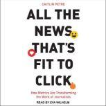 All the News That's Fit to Click How Metrics Are Transforming the Work of Journalists, Caitlin Petre