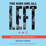 The Kids Are All Left How Young Voters Will Unite America, David Faris