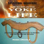 Spiritual Warfare: How To Break The Yoke Of Life - Breaking Curses & Hindrances To Prayers for Protection and Success, Moses  Omojola