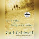 Let's Take the Long Way Home A Memoir of Friendship, Gail Caldwell