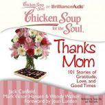 Chicken Soup for the Soul: Thanks Mom 101 Stories of Gratitude, Love, and Good Times, Jack Canfield