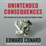 Unintended Consequences Why Everything Youve Been Told about the Economy Is Wrong, Edward Conard
