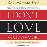 What to Do When He Says, I Don't Love You Anymore An Action Plan to Regain Confidence, Power, and Control, PhD Clarke